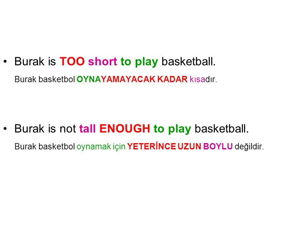 Burak is TOO short to play basketball. Burak basketbol OYNAYAMAYACAK KADAR kısadır. Burak is not tall ENOUGH to play basketball. Burak basketbol oynam