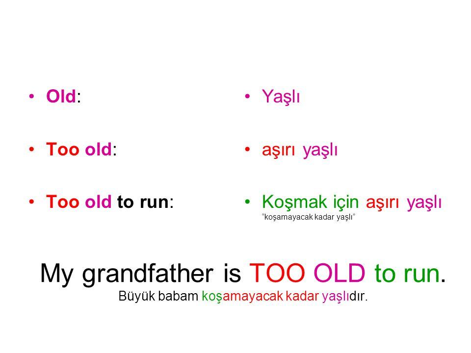 """My grandfather is TOO OLD to run. Büyük babam koşamayacak kadar yaşlıdır. Old: Too old: Too old to run: Yaşlı aşırı yaşlı Koşmak için aşırı yaşlı """"koş"""