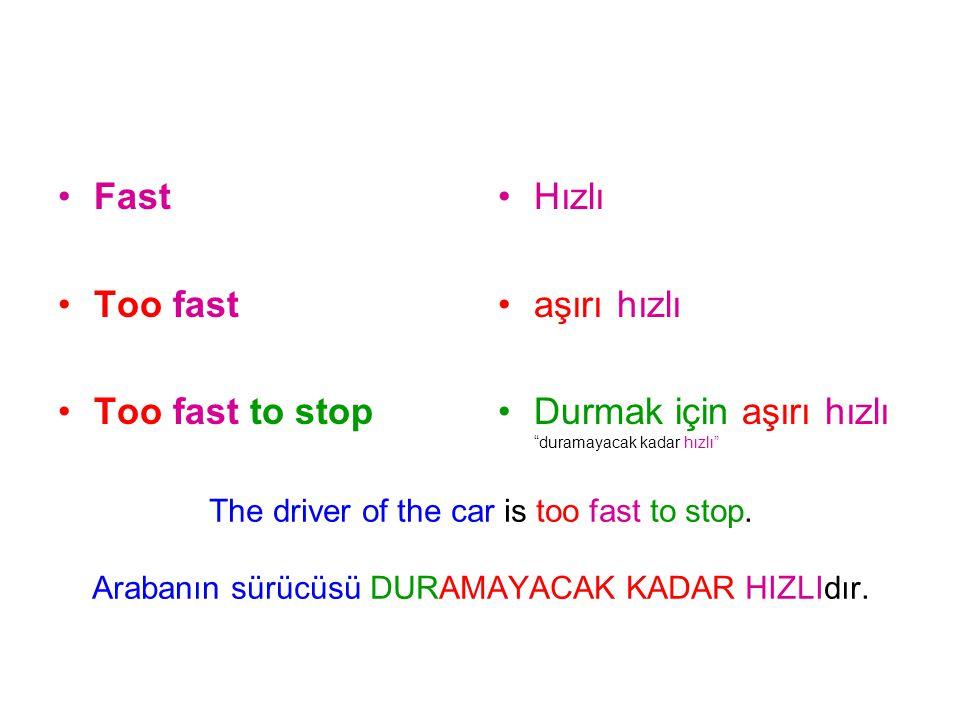 The driver of the car is too fast to stop. Arabanın sürücüsü DURAMAYACAK KADAR HIZLIdır. Fast Too fast Too fast to stop Hızlı aşırı hızlı Durmak için