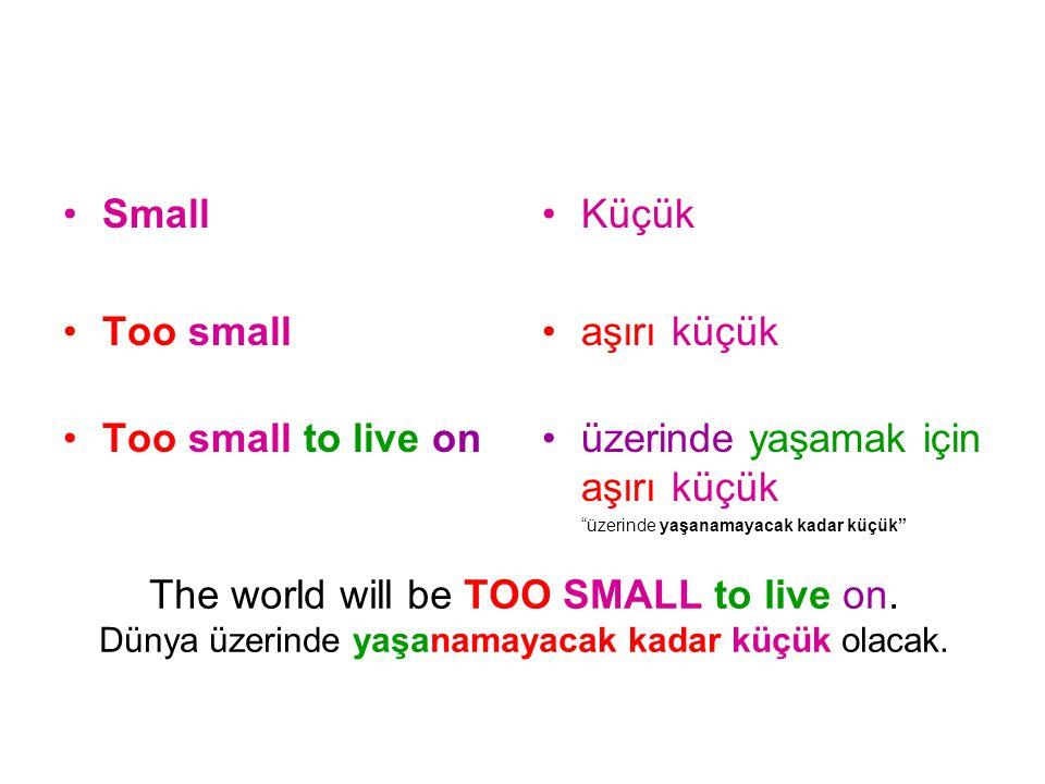 The world will be TOO SMALL to live on. Dünya üzerinde yaşanamayacak kadar küçük olacak. Small Too small Too small to live on Küçük aşırı küçük üzerin