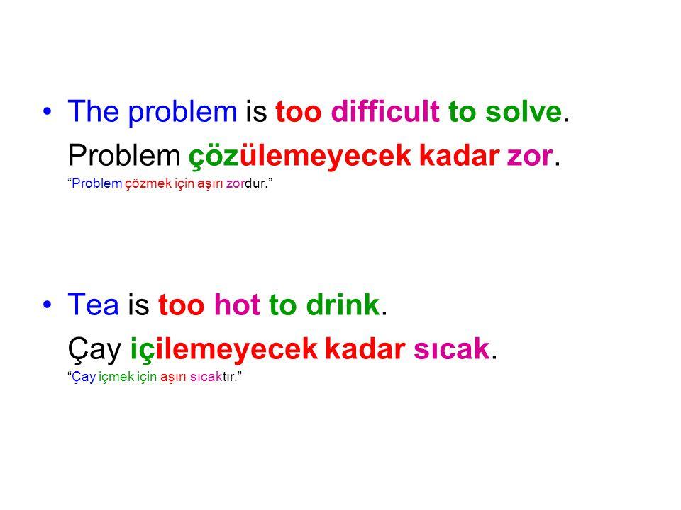 """The problem is too difficult to solve. Problem çözülemeyecek kadar zor. """"Problem çözmek için aşırı zordur."""" Tea is too hot to drink. Çay içilemeyecek"""