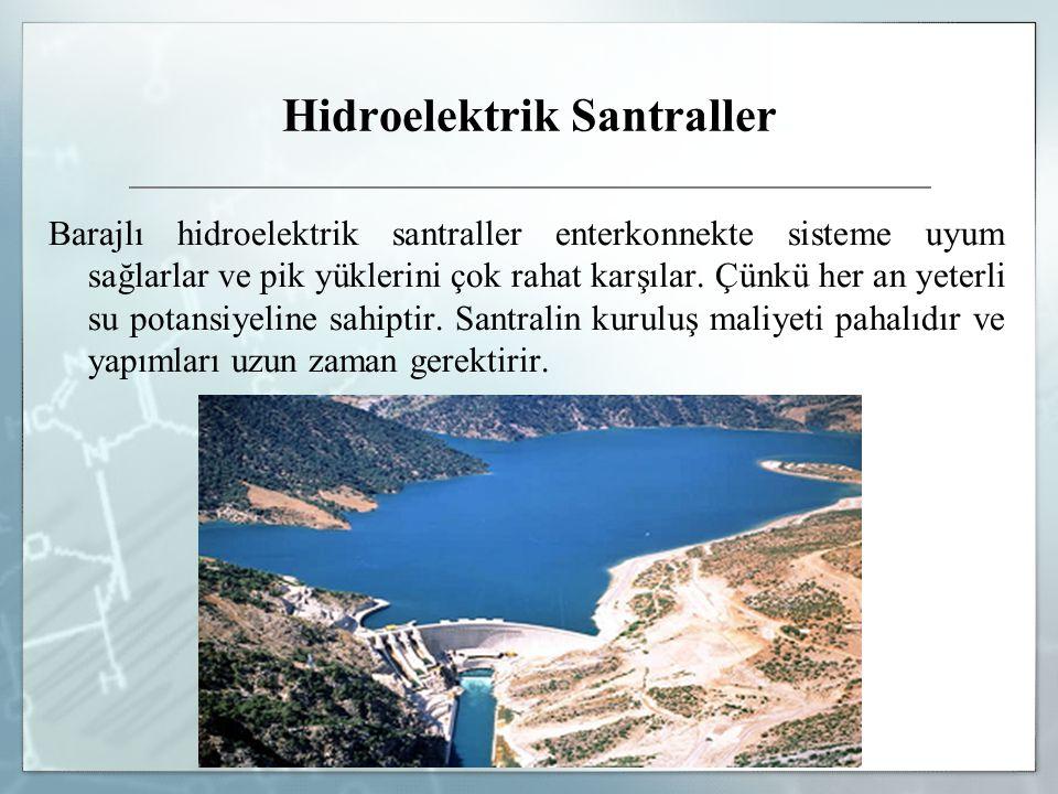 Hidroelektrik Santraller Barajlı hidroelektrik santraller enterkonnekte sisteme uyum sağlarlar ve pik yüklerini çok rahat karşılar. Çünkü her an yeter