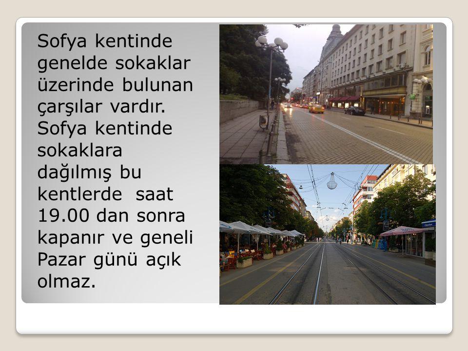 Sofya kentinde genelde sokaklar üzerinde bulunan çarşılar vardır. Sofya kentinde sokaklara dağılmış bu kentlerde saat 19.00 dan sonra kapanır ve genel