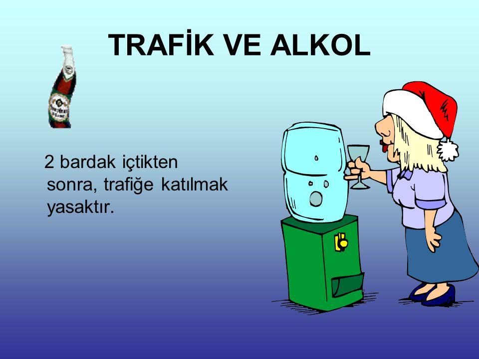 TRAFİK VE ALKOL 2 bardak içtikten sonra, trafiğe katılmak yasaktır.