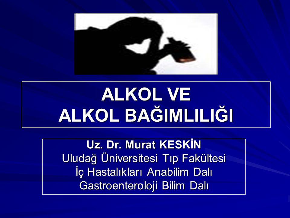 ALKOL VE ALKOL BAĞIMLILIĞI Uz. Dr. Murat KESKİN Uludağ Üniversitesi Tıp Fakültesi İç Hastalıkları Anabilim Dalı Gastroenteroloji Bilim Dalı