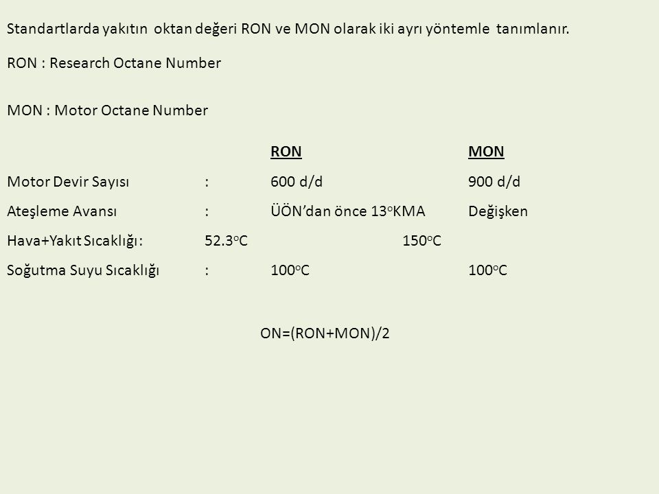 Standartlarda yakıtın oktan değeri RON ve MON olarak iki ayrı yöntemle tanımlanır. RON : Research Octane Number MON : Motor Octane Number RONMON Motor