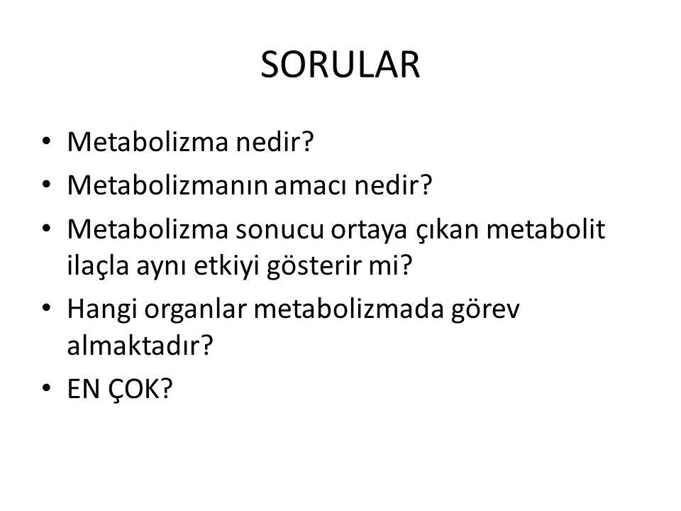 SORULAR Metabolizma nedir? Metabolizmanın amacı nedir? Metabolizma sonucu ortaya çıkan metabolit ilaçla aynı etkiyi gösterir mi? Hangi organlar metabo