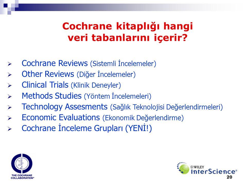 20 Cochrane kitaplığı hangi veri tabanlarını içerir?  Cochrane Reviews (Sistemli İncelemeler)  Other Reviews (Diğer İncelemeler)  Clinical Trials (