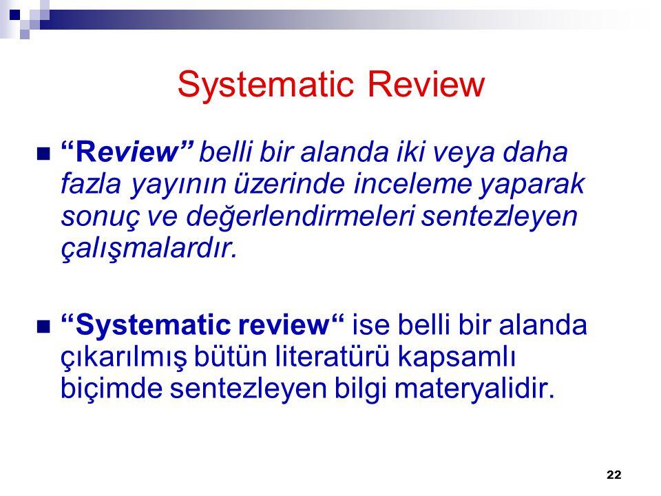 """22 """"Review"""" belli bir alanda iki veya daha fazla yayının üzerinde inceleme yaparak sonuç ve değerlendirmeleri sentezleyen çalışmalardır. """"Systematic r"""