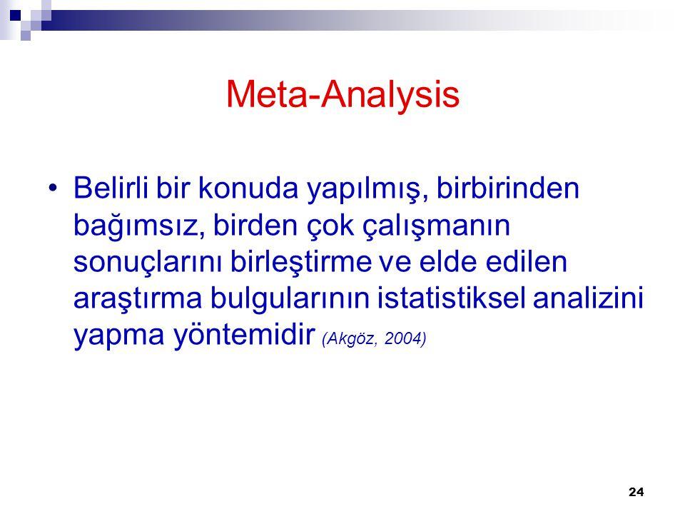 24 Meta-Analysis Belirli bir konuda yapılmış, birbirinden bağımsız, birden çok çalışmanın sonuçlarını birleştirme ve elde edilen araştırma bulgularını