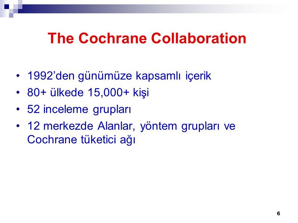6 The Cochrane Collaboration 1992'den günümüze kapsamlı içerik 80+ ülkede 15,000+ kişi 52 inceleme grupları 12 merkezde Alanlar, yöntem grupları ve Co