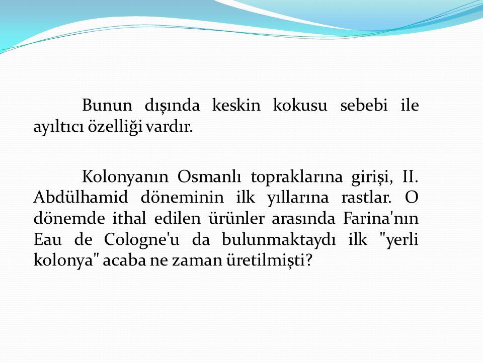 Bunun dışında keskin kokusu sebebi ile ayıltıcı özelliği vardır. Kolonyanın Osmanlı topraklarına girişi, II. Abdülhamid döneminin ilk yıllarına rastla