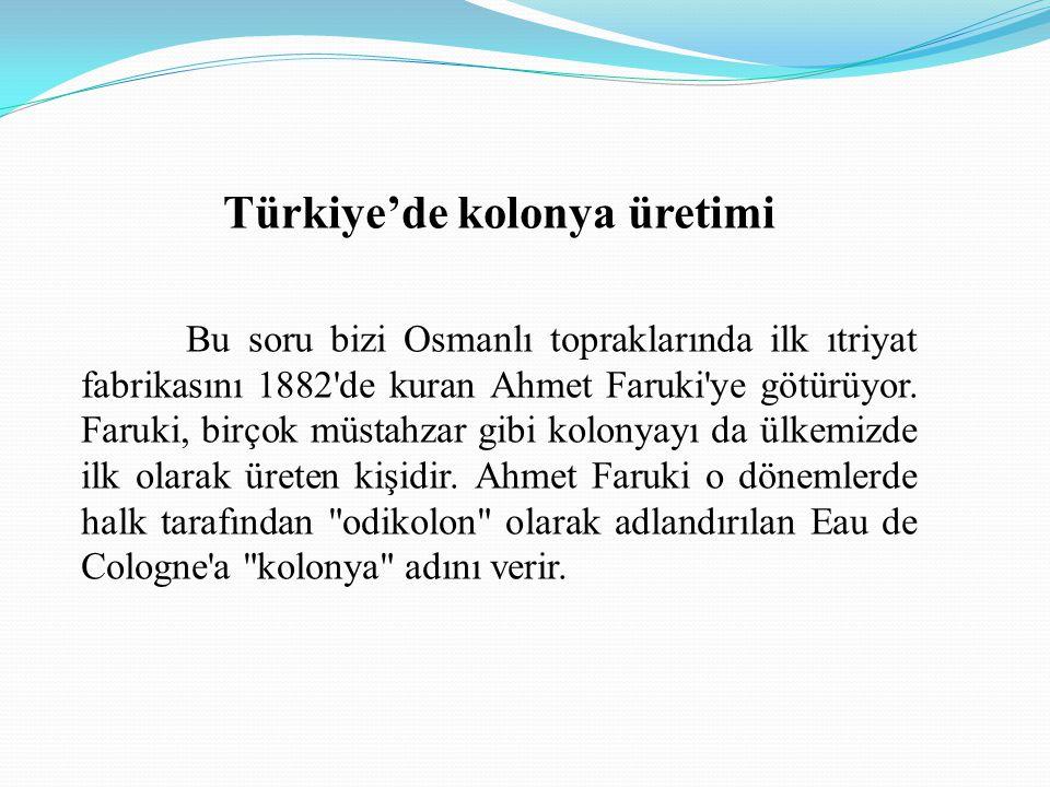 Türkiye'de kolonya üretimi Bu soru bizi Osmanlı topraklarında ilk ıtriyat fabrikasını 1882'de kuran Ahmet Faruki'ye götürüyor. Faruki, birçok müstahza