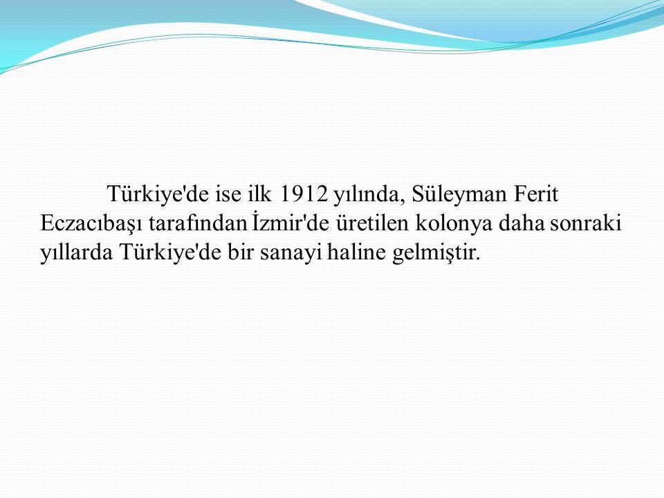 Türkiye'de ise ilk 1912 yılında, Süleyman Ferit Eczacıbaşı tarafından İzmir'de üretilen kolonya daha sonraki yıllarda Türkiye'de bir sanayi haline gel