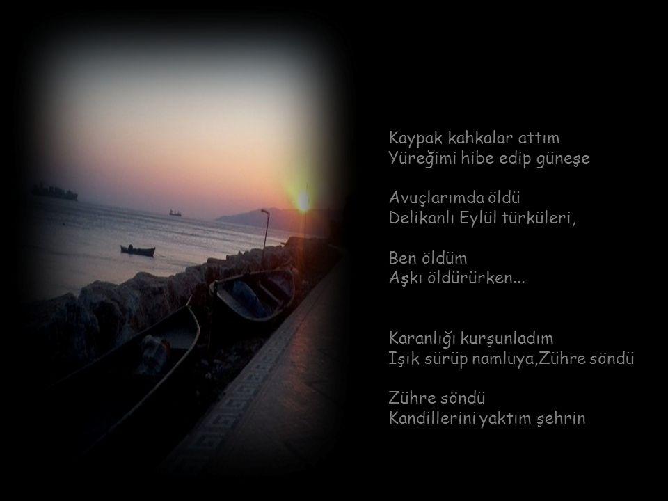 Kaypak kahkalar attım Yüreğimi hibe edip güneşe Avuçlarımda öldü Delikanlı Eylül türküleri, Ben öldüm Aşkı öldürürken...