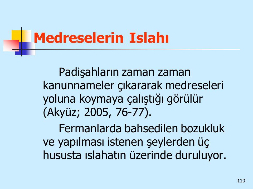 110 Medreselerin Islahı Padişahların zaman zaman kanunnameler çıkararak medreseleri yoluna koymaya çalıştığı görülür (Akyüz; 2005, 76-77). Fermanlarda