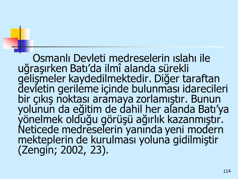 114 Osmanlı Devleti medreselerin ıslahı ile uğraşırken Batı'da ilmî alanda sürekli gelişmeler kaydedilmektedir. Diğer taraftan devletin gerileme içind