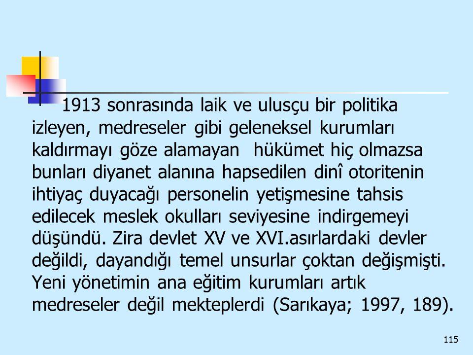 115 1913 sonrasında laik ve ulusçu bir politika izleyen, medreseler gibi geleneksel kurumları kaldırmayı göze alamayan hükümet hiç olmazsa bunları diy