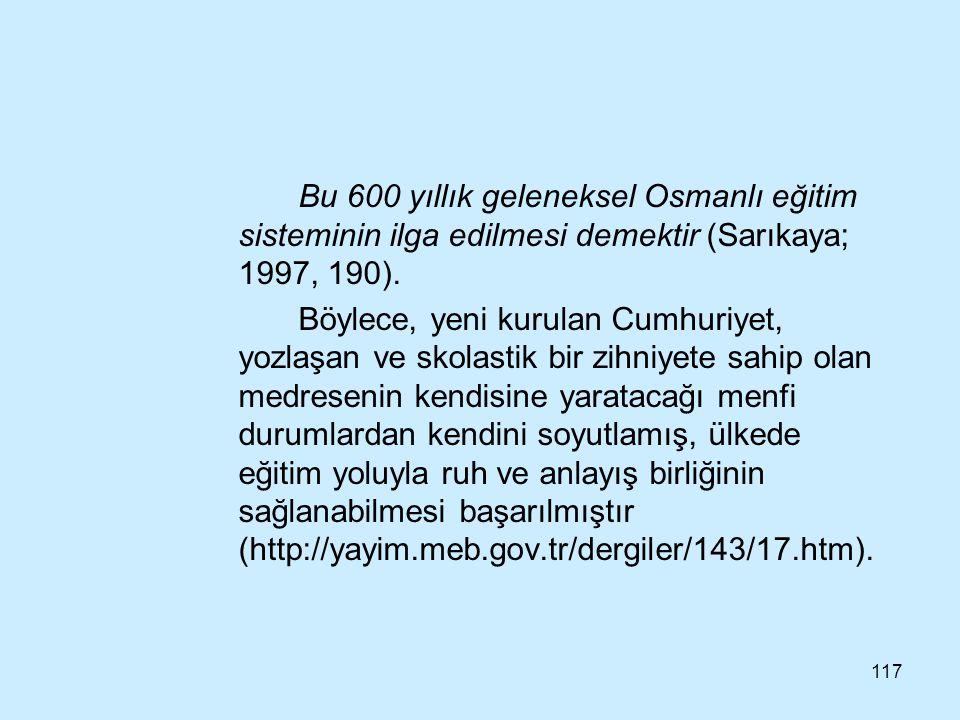 117 Bu 600 yıllık geleneksel Osmanlı eğitim sisteminin ilga edilmesi demektir (Sarıkaya; 1997, 190). Böylece, yeni kurulan Cumhuriyet, yozlaşan ve sko