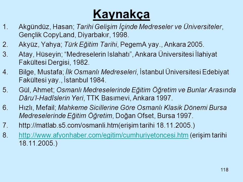118 Kaynakça 1.Akgündüz, Hasan; Tarihi Gelişim İçinde Medreseler ve Üniversiteler, Gençlik CopyLand, Diyarbakır, 1998. 2.Akyüz, Yahya; Türk Eğitim Tar