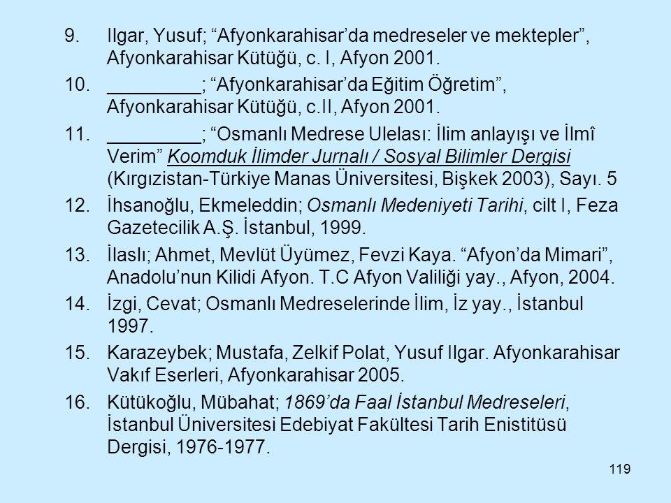 """119 9.Ilgar, Yusuf; """"Afyonkarahisar'da medreseler ve mektepler"""", Afyonkarahisar Kütüğü, c. I, Afyon 2001. 10._________; """"Afyonkarahisar'da Eğitim Öğre"""