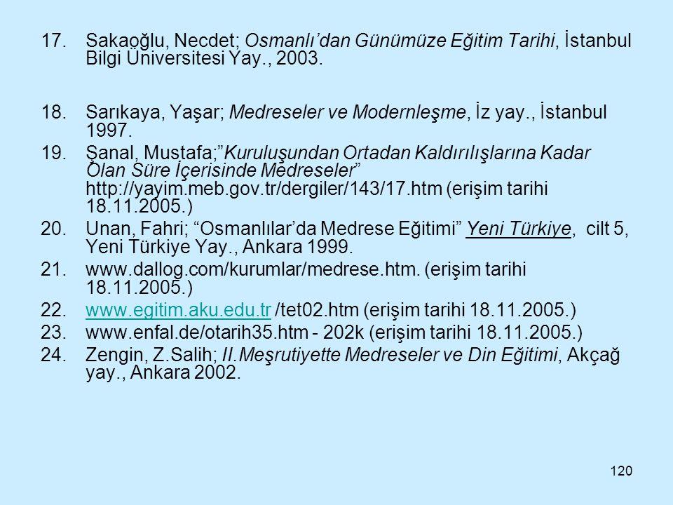 120 17.Sakaoğlu, Necdet; Osmanlı'dan Günümüze Eğitim Tarihi, İstanbul Bilgi Üniversitesi Yay., 2003. 18.Sarıkaya, Yaşar; Medreseler ve Modernleşme, İz