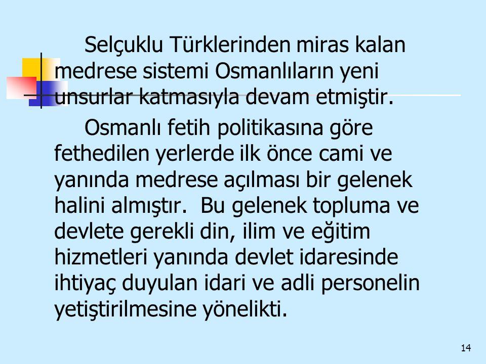 14 Selçuklu Türklerinden miras kalan medrese sistemi Osmanlıların yeni unsurlar katmasıyla devam etmiştir. Osmanlı fetih politikasına göre fethedilen