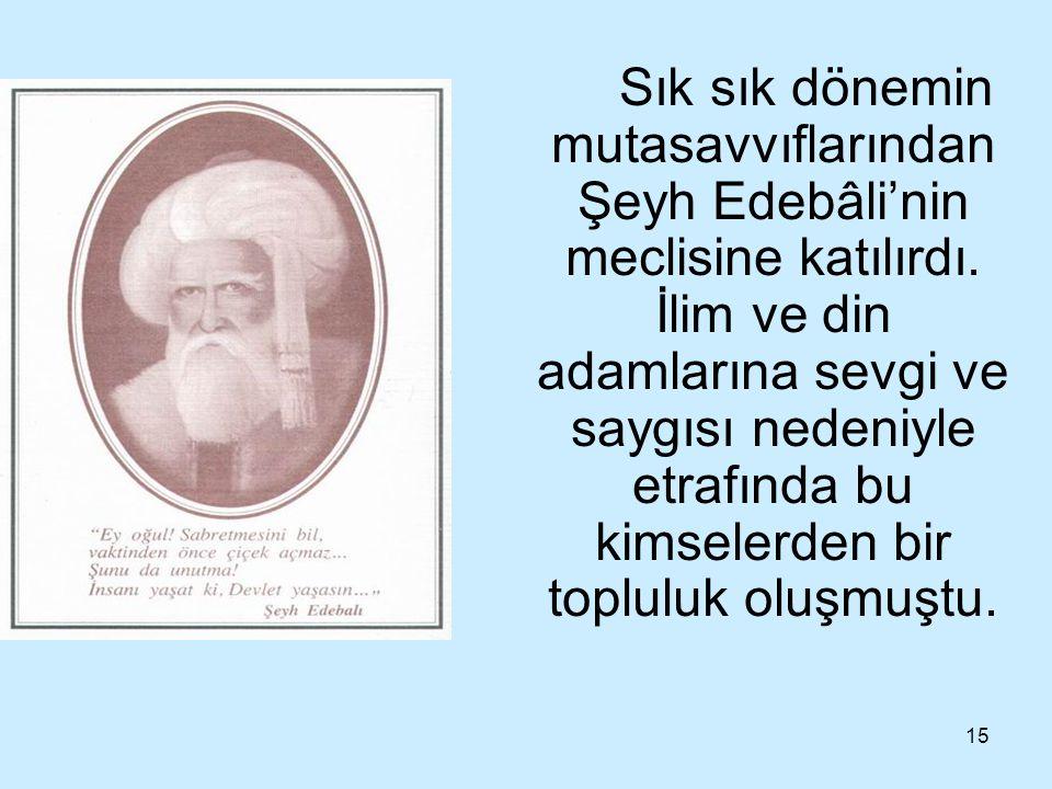 15 Sık sık dönemin mutasavvıflarından Şeyh Edebâli'nin meclisine katılırdı. İlim ve din adamlarına sevgi ve saygısı nedeniyle etrafında bu kimselerden
