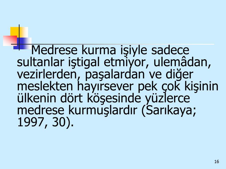 16 Medrese kurma işiyle sadece sultanlar iştigal etmiyor, ulemâdan, vezirlerden, paşalardan ve diğer meslekten hayırsever pek çok kişinin ülkenin dört