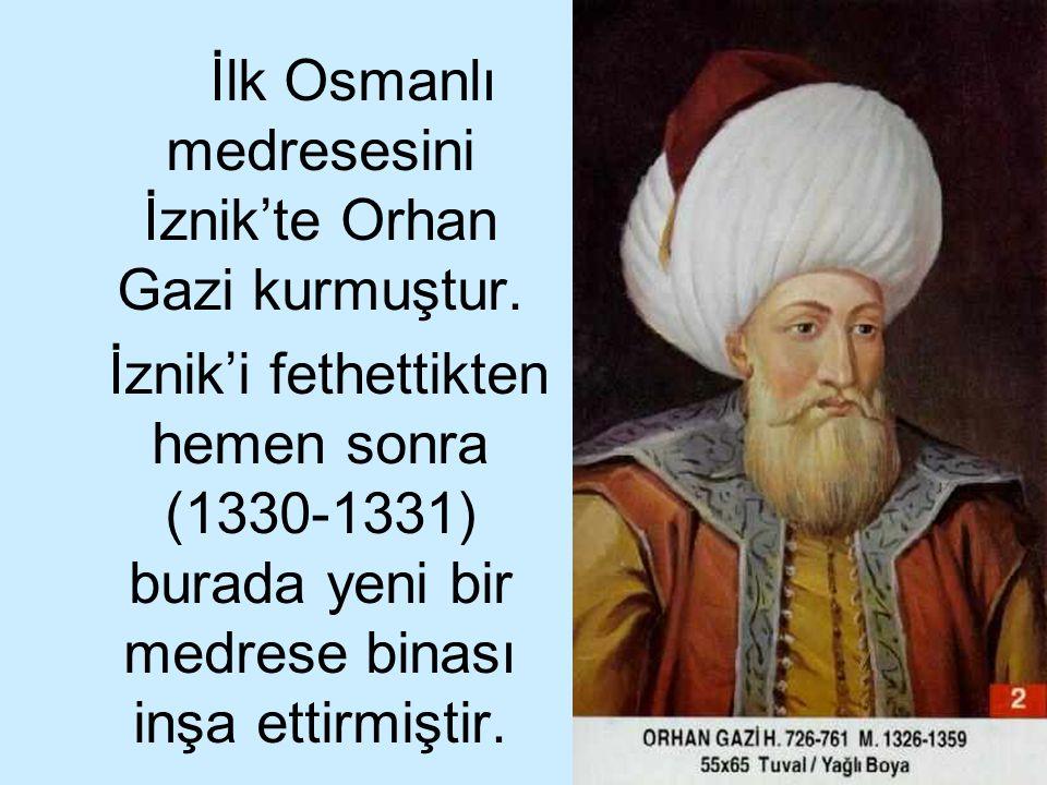 17 İlk Osmanlı medresesini İznik'te Orhan Gazi kurmuştur. İznik'i fethettikten hemen sonra (1330-1331) burada yeni bir medrese binası inşa ettirmiştir