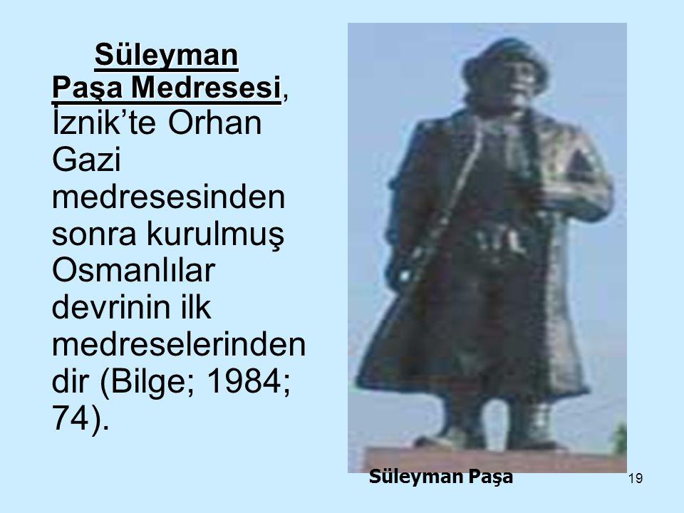 19 Süleyman Paşa Medresesi Süleyman Paşa Medresesi, İznik'te Orhan Gazi medresesinden sonra kurulmuş Osmanlılar devrinin ilk medreselerinden dir (Bilg
