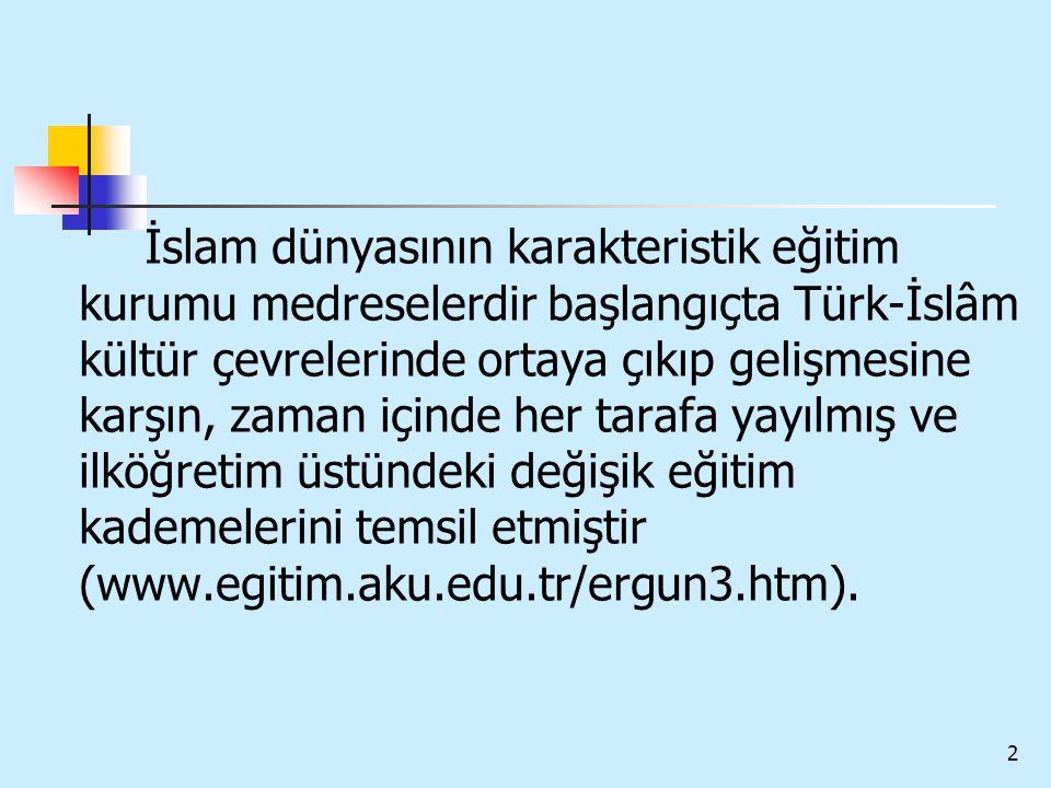 2 İslam dünyasının karakteristik eğitim kurumu medreselerdir başlangıçta Türk-İslâm kültür çevrelerinde ortaya çıkıp gelişmesine karşın, zaman içinde