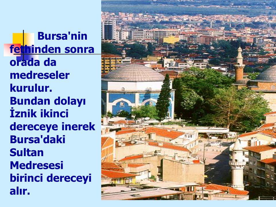 20 Bursa'nin fethinden sonra orada da medreseler kurulur. Bundan dolayı İznik ikinci dereceye inerek Bursa'daki Sultan Medresesi birinci dereceyi alır