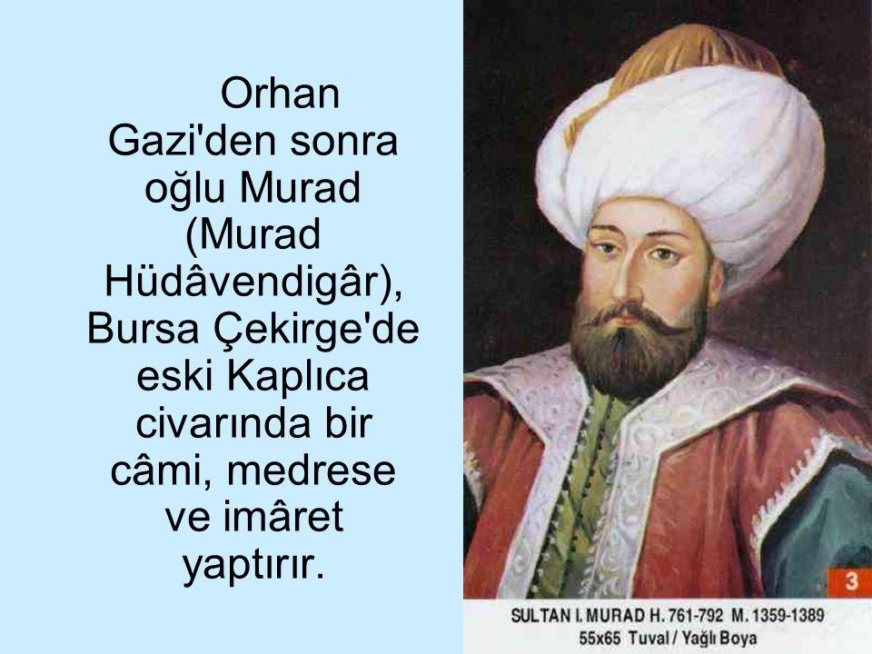 21 Orhan Gazi'den sonra oğlu Murad (Murad Hüdâvendigâr), Bursa Çekirge'de eski Kaplıca civarında bir câmi, medrese ve imâret yaptırır.
