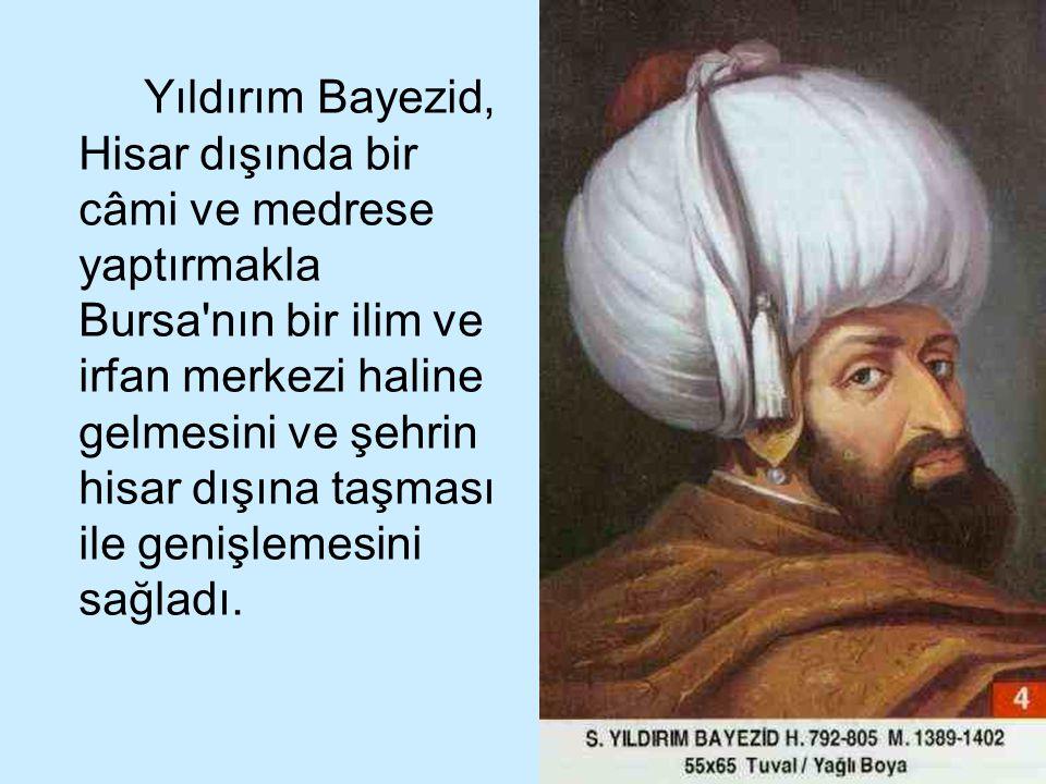 22 Yıldırım Bayezid, Hisar dışında bir câmi ve medrese yaptırmakla Bursa'nın bir ilim ve irfan merkezi haline gelmesini ve şehrin hisar dışına taşması