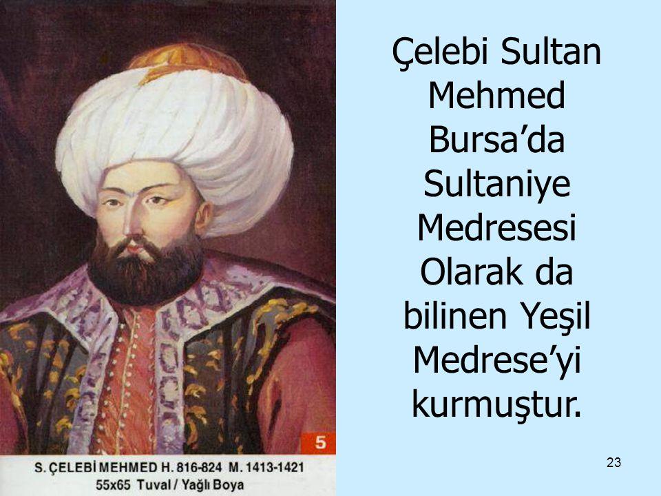 23 Çelebi Sultan Mehmed Bursa'da Sultaniye Medresesi Olarak da bilinen Yeşil Medrese'yi kurmuştur.