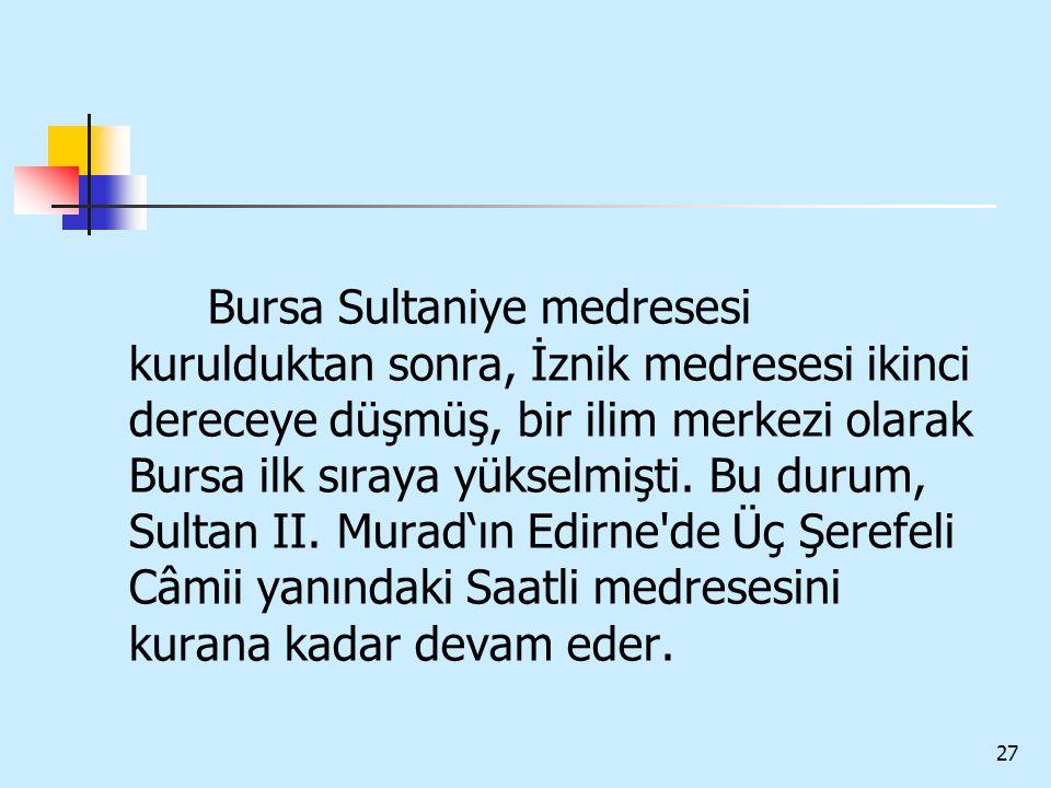 27 Bursa Sultaniye medresesi kurulduktan sonra, İznik medresesi ikinci dereceye düşmüş, bir ilim merkezi olarak Bursa ilk sıraya yükselmişti. Bu durum
