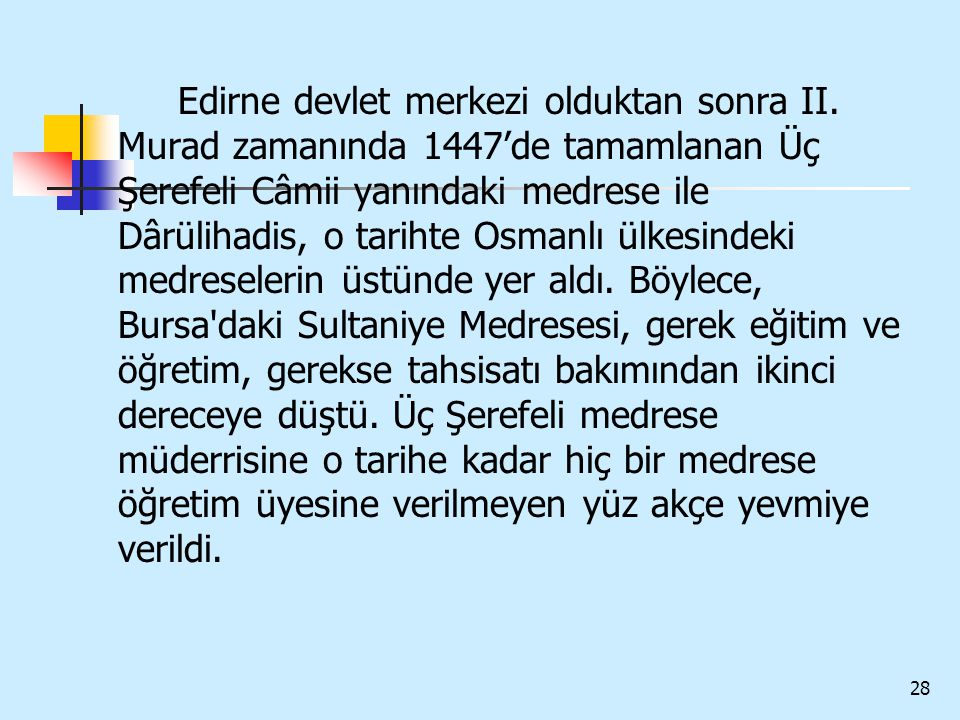 28 Edirne devlet merkezi olduktan sonra II. Murad zamanında 1447'de tamamlanan Üç Şerefeli Câmii yanındaki medrese ile Dârülihadis, o tarihte Osmanlı