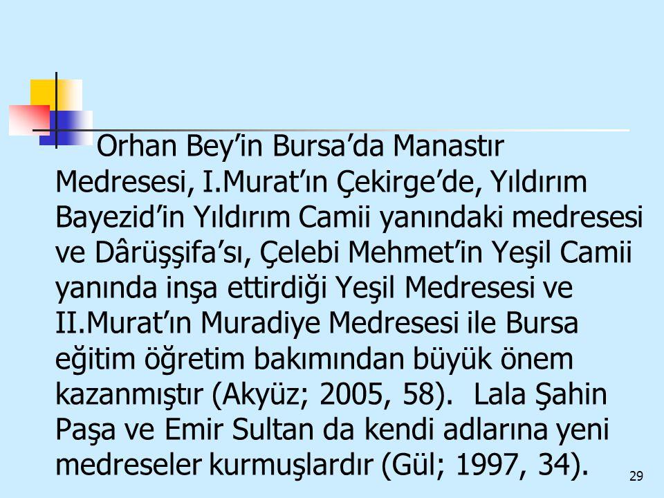 29 Orhan Bey'in Bursa'da Manastır Medresesi, I.Murat'ın Çekirge'de, Yıldırım Bayezid'in Yıldırım Camii yanındaki medresesi ve Dârüşşifa'sı, Çelebi Meh
