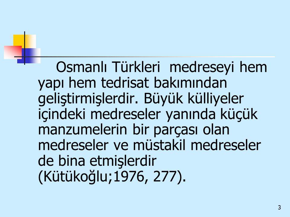 3 Osmanlı Türkleri medreseyi hem yapı hem tedrisat bakımından geliştirmişlerdir. Büyük külliyeler içindeki medreseler yanında küçük manzumelerin bir p