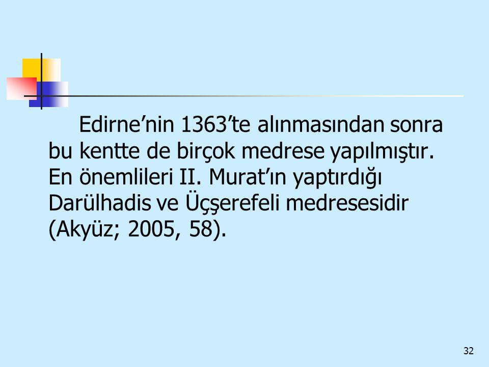 32 Edirne'nin 1363'te alınmasından sonra bu kentte de birçok medrese yapılmıştır. En önemlileri II. Murat'ın yaptırdığı Darülhadis ve Üçşerefeli medre