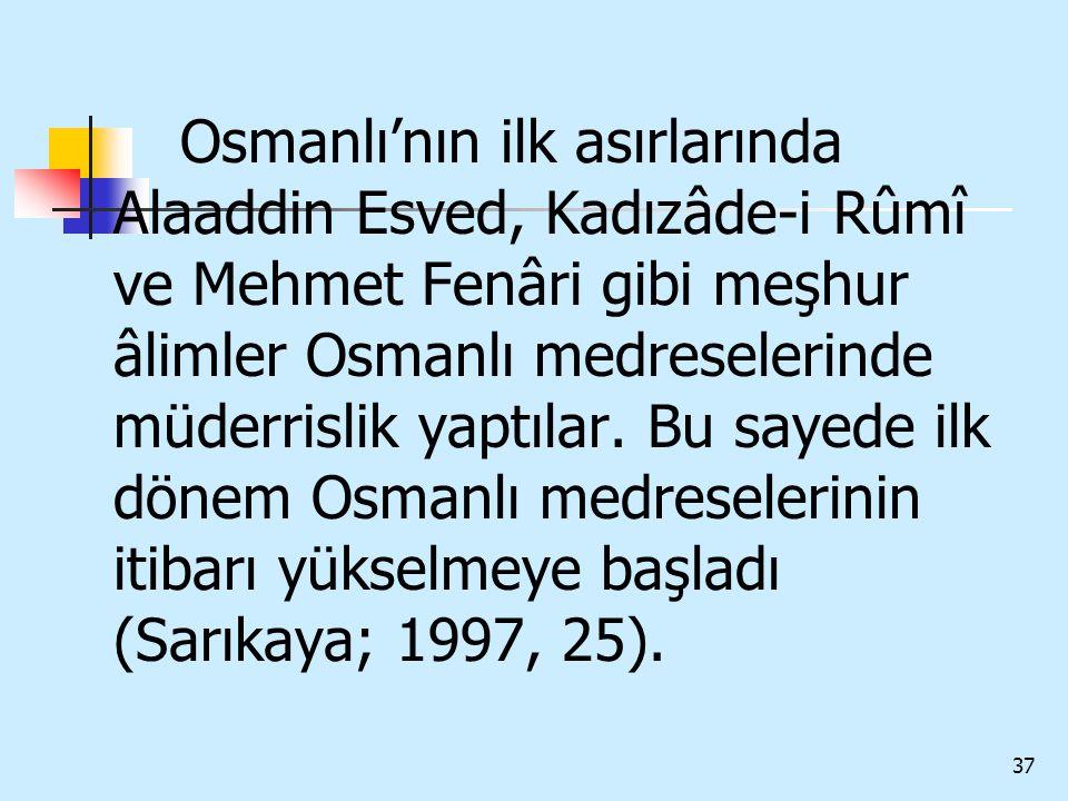 37 Osmanlı'nın ilk asırlarında Alaaddin Esved, Kadızâde-i Rûmî ve Mehmet Fenâri gibi meşhur âlimler Osmanlı medreselerinde müderrislik yaptılar. Bu sa