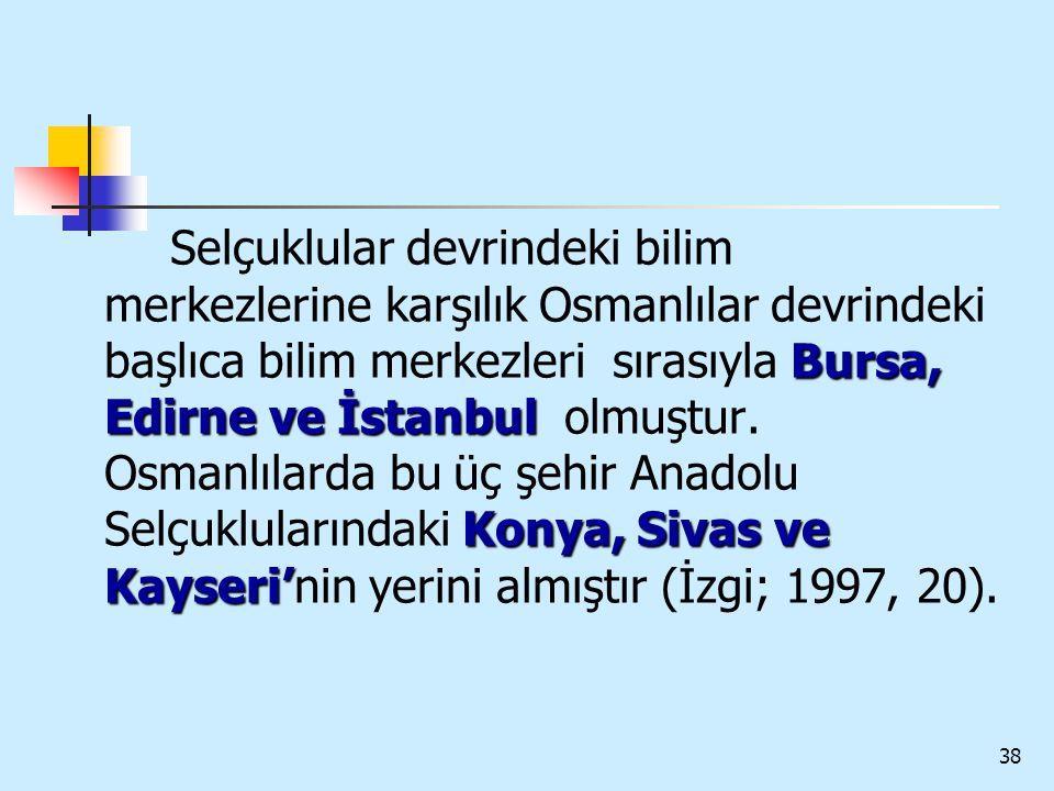 38 Bursa, Edirne ve İstanbul Konya, Sivas ve Kayseri' Selçuklular devrindeki bilim merkezlerine karşılık Osmanlılar devrindeki başlıca bilim merkezler
