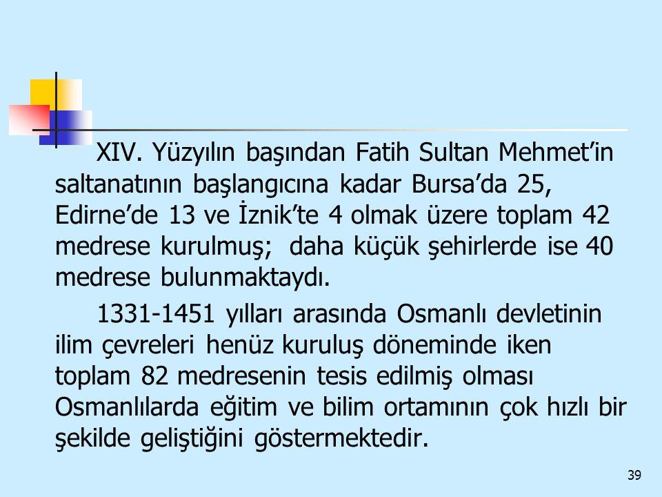39 XIV. Yüzyılın başından Fatih Sultan Mehmet'in saltanatının başlangıcına kadar Bursa'da 25, Edirne'de 13 ve İznik'te 4 olmak üzere toplam 42 medrese