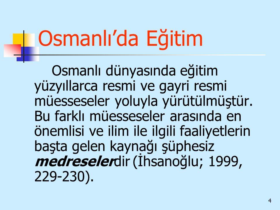 4 Osmanlı'da Eğitim Osmanlı dünyasında eğitim yüzyıllarca resmi ve gayri resmi müesseseler yoluyla yürütülmüştür. Bu farklı müesseseler arasında en ön