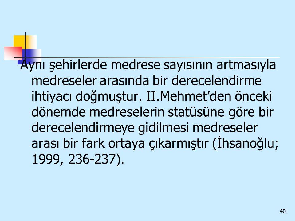 40 Aynı şehirlerde medrese sayısının artmasıyla medreseler arasında bir derecelendirme ihtiyacı doğmuştur. II.Mehmet'den önceki dönemde medreselerin s