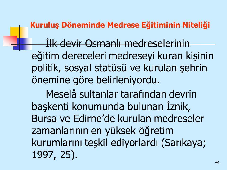 41 Kuruluş Döneminde Medrese Eğitiminin Niteliği İlk devir Osmanlı medreselerinin eğitim dereceleri medreseyi kuran kişinin politik, sosyal statüsü ve
