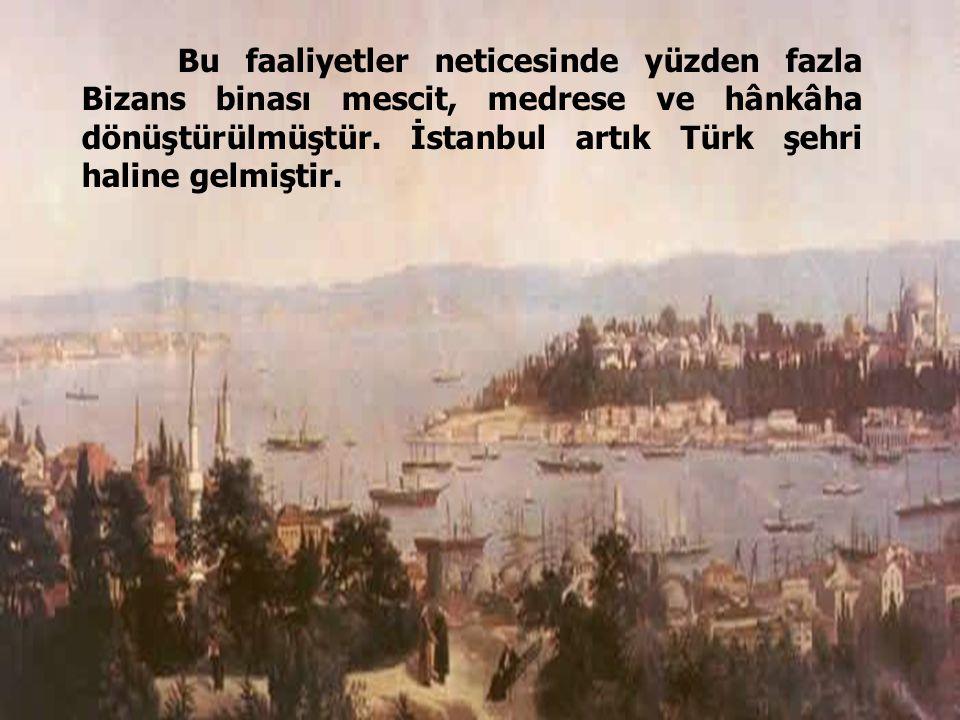 44 Bu faaliyetler neticesinde yüzden fazla Bizans binası mescit, medrese ve hânkâha dönüştürülmüştür. İstanbul artık Türk şehri haline gelmiştir.