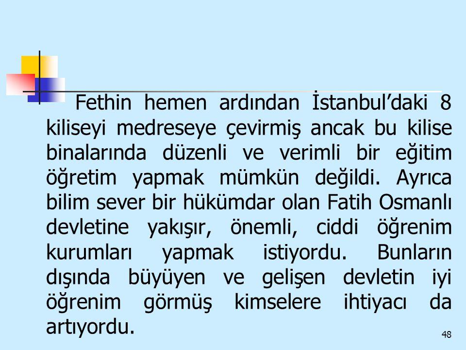 48 Fethin hemen ardından İstanbul'daki 8 kiliseyi medreseye çevirmiş ancak bu kilise binalarında düzenli ve verimli bir eğitim öğretim yapmak mümkün d