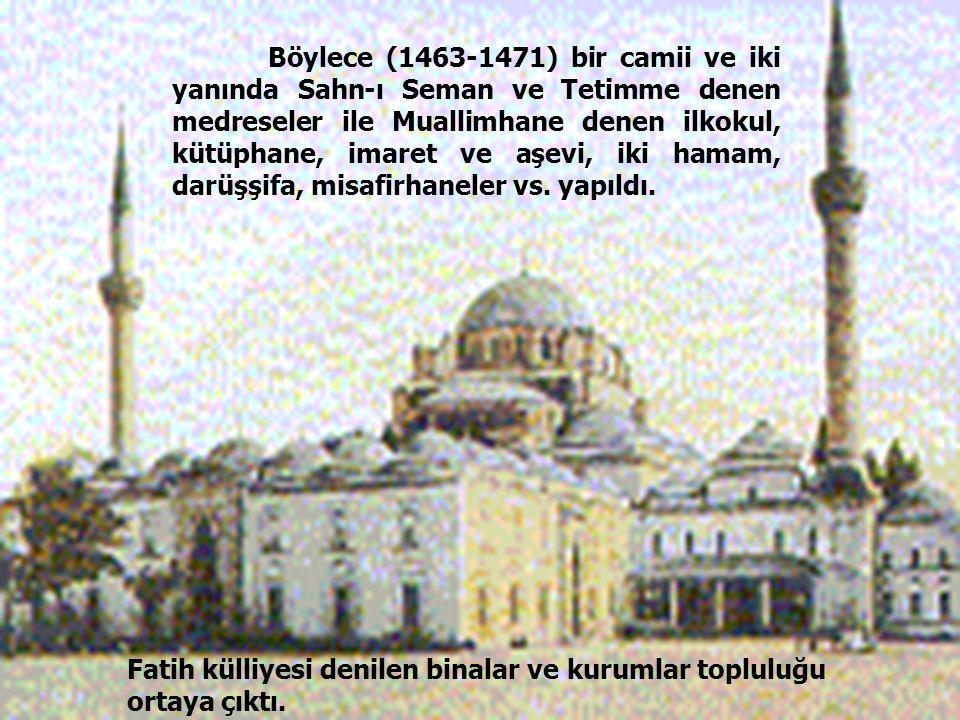 49 Böylece (1463-1471) bir camii ve iki yanında Sahn-ı Seman ve Tetimme denen medreseler ile Muallimhane denen ilkokul, kütüphane, imaret ve aşevi, ik